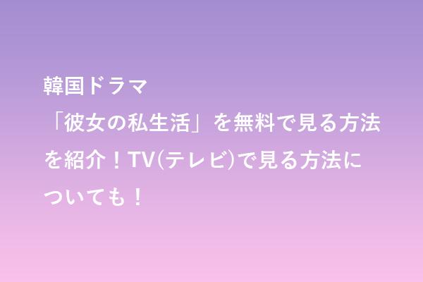 韓国ドラマ「彼女の私生活」を無料で見る方法を紹介!TV(テレビ)で見る方法についても!