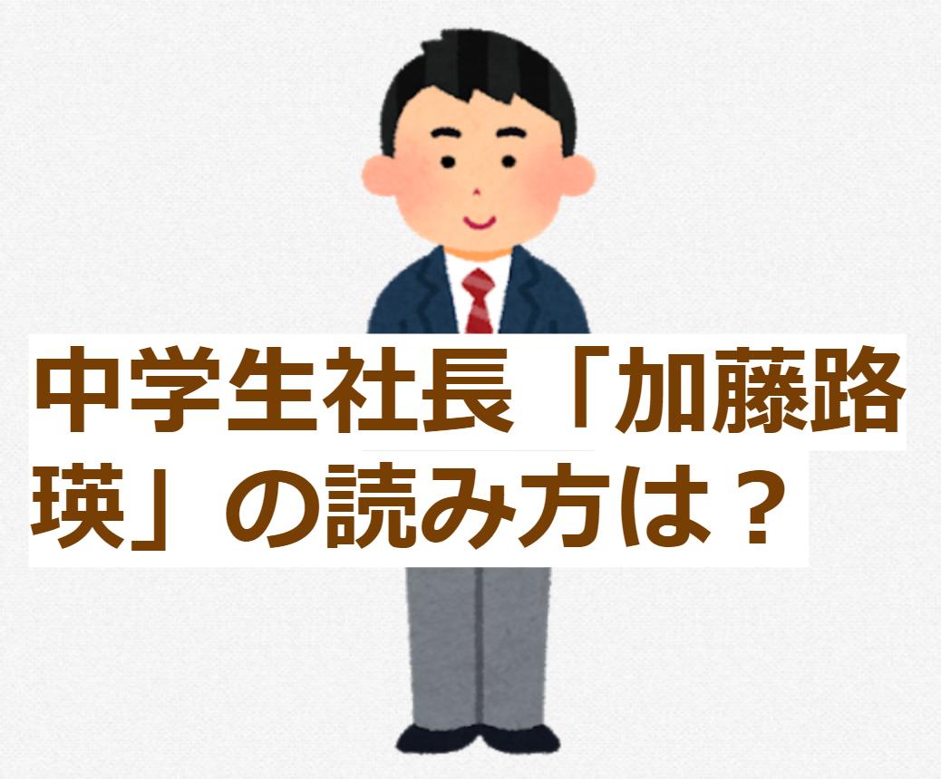 中学生社長「加藤路瑛」の読み方