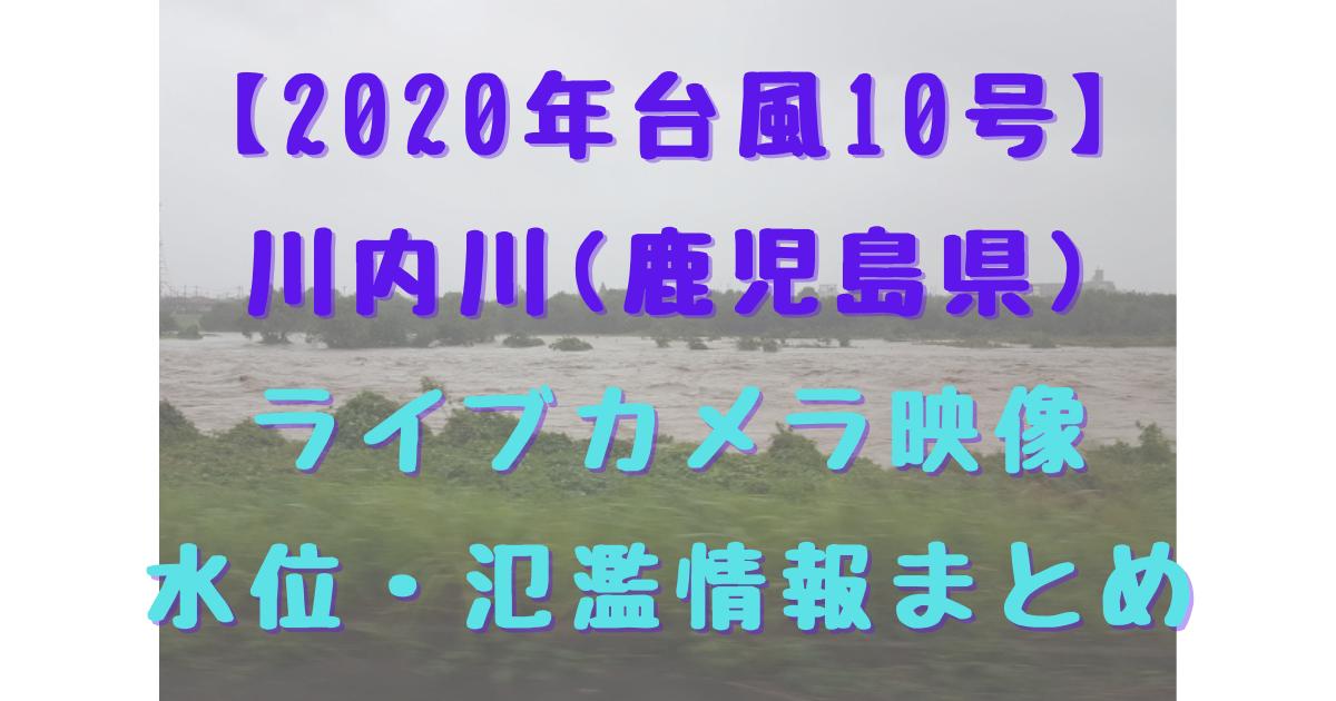 【2020年台風10号】川内川(鹿児島県) ライブカメラ映像 水位・氾濫情報まとめ