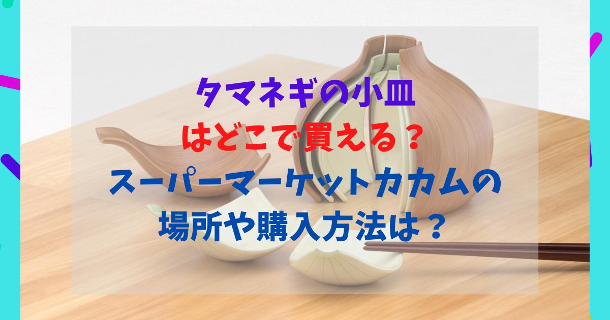 タマネギの小皿はどこで買える?スーパーマーケットカカムの場所や購入方法は?
