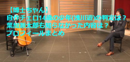 【博士ちゃん】自作チェロ14歳の少年(浅川遊)